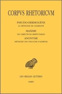 Pseudo-Hermogène et  Maxime - Corpus rhetoricum - Tome 5, La méthode de l'habileté ; Les objections irréfutables ; Méthode des discours d'adresse.