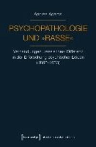 Psychopathologie und »Rasse« - Verhandlungen »rassischer« Differenz in der Erforschung psychischer Leiden (1890-1933).