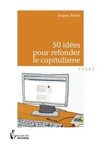 Jacques Benoit - 50 idées pour refonder le capitalisme.
