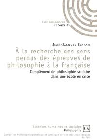 Jean-Jacques Sarfati - A la recherche des sens perdus des épreuves de philosophie à la française - Complément de philosophie scolaire dans une école en crise.