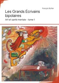François Buhler - Art et santé mentale - Tome 1, Les grands écrivains bipolaires.