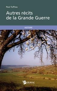 Paul Tuffrau - Autres récits de la Grande Guerre.
