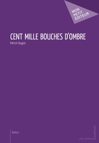 Cent mille bouches d'ombre - Patrick Dugois