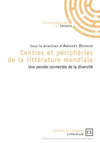 Amaury Dehoux - Centres et périphéries de la littérature mondiale - Une pensée connectée de la diversité.