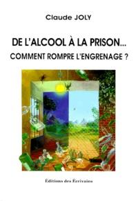 Claude Joly - DE L'ALCOOL A LA PRISON. - Comment rompre l'engrenage ?.