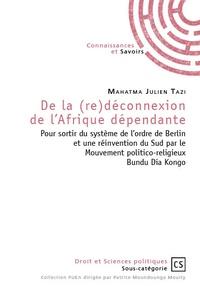 Mahatma Julien Tazi - De la (re)déconnexion de l'Afrique dépendante - Pour sortir du système de l'ordre de Berlin et une réinvention du Sud par le mouvement politico-religieux Bundu Dia Kongo.