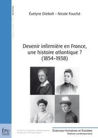 Evelyne Diebolt et Nicole Fouché - Devenir infirmière en France, une histoire atlantique ? (1854-1938).