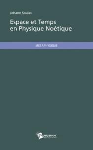 Johann Soulas - Espace et Temps en Physique Noétique.