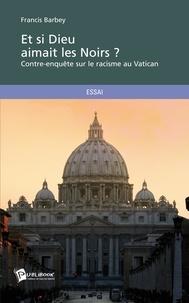 Francis Barbey - Et si Dieu aimait les noirs ? - Contre-enquête sur le racisme au Vatican.