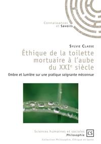 Sylvie Classe - Ethique de la toilette mortuaire à l'aube du XXIe siècle - Ombre et lumière sur une pratique soignante méconnue.