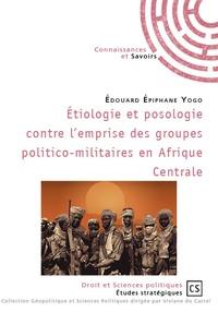 Edouard Epiphane Yogo - Etiologie et posologie contre l'emprise des groupes politico-militaires en Afrique centrale.