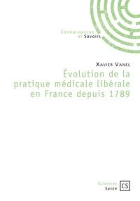 Xavier Vanel - Evolution de la pratique médicale libérale en France depuis 1789.