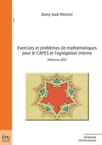 Dany-Jack Mercier - Exercices et problèmes de mathématiques pour le CAPES et l'agrégation interne - Millésime 2013.
