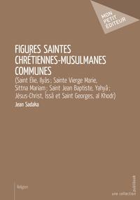 Jean Sadaka - Figures saintes chrétiennes-musulmanes communes - (Saint Élie, Ilyâs ; Sainte Vierge Marie, Sittna Mariam ; Saint Jean Baptiste, Yahyâ ; Jésus-Christ, Îssâ et Saint Georges, al Khodr).
