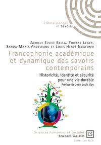 Achille Elvice Bella et Thierry Léger - Francophonie académique et dynamique des savoirs contemporains - Historicité, identité et sécurité pour une vie durable.