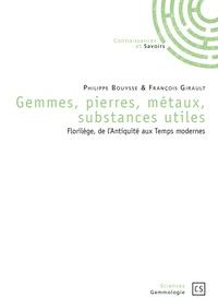 Philippe Bouysse et François Girault - Gemmes, pierres, métaux, substances utiles - Florilège, de l'Antiquité aux Temps modernes.