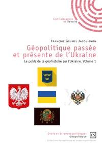 François Grumel-Jacquignon - Géopolitique passée et présente de l'Ukraine - Le poids de la géohistoire sur l'Ukraine - Volume 1.