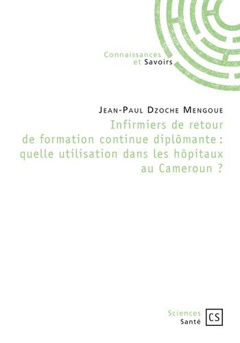 Jean-Paul Dzoche Mengoue - Infirmiers de retour de formation continue diplômante : quelle utilisation dans les hôpitaux au Cameroun ?.