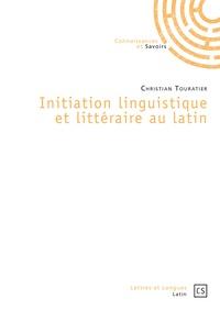 Christian Touratier - Initiation linguistique et littéraire au latin.