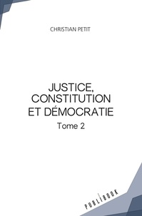 Christian Petit - Justice, constitution et démocratie - Tome 2.