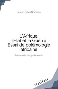 Samuel Sylvin Ndutumu - L'Afrique, l'Etat et la guerre - Essai de polémologie africaine.