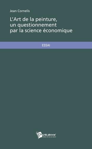 Jean Cornelis - L'art de la peinture, un questionnement par la science économique.