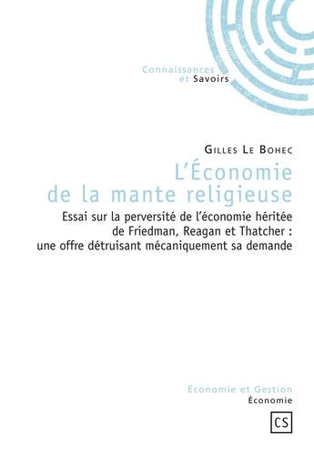 Gilles Le Bohec - L'Economie de la mante religieuse - Essai sur la perversité de l'économie héritée de Friedman, Reagan et Thatcher : une offre détruisant mécaniquement sa demande.