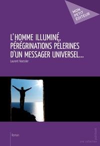 Laurent Koessler - L'Homme illuminé, pérégrinations pèlerines d'un messager universel....