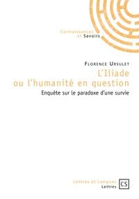 Florence Ursulet - L'Iliade ou l'humanité en question - Enquête sur le paradoxe d'une survie.