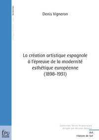 Denis Vigneron - La création artistique espagnole à l'épreuve de la modernité esthétique européenne (1898-1931).