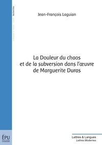 Jean-François Laguian - La Douleur du chaos et de la subversion dans l'oeuvre de Marguerite Duras.