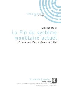 Vincent Dubé - La fin du système monétaire actuel - Comment l'or succédera au dollar.