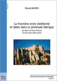 Pascal Buresi - La frontière entre chrétienté et Islam dans la péninsule Ibérique - Du Tage à la Sierra Morena (fin XIe-milieu XIIIe siècle).