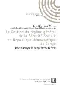 Eric Kazekele Mbele - La Gestion du régime général de la Sécurité Sociale en République démocratique du Congo - Essai d'analyse et perspectives d'avenir.