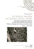 Olivier Lahaie - La guerre secrète en Suisse (1914-1918) - Espionnage, propagande et influence en pays neutre pendant la Grande Guerre Tome 1, 1914-1915.