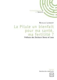 Nicolas Lambert - La pilule un bienfait pour ma santé, ma fertilité ?.