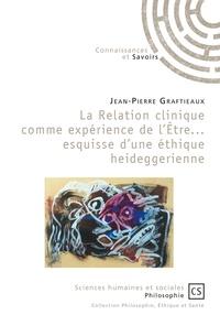 Jean-Pierre Graftieaux - La relation clinique comme expérience de l'Etre... esquisse d'une éthique heideggerienne.