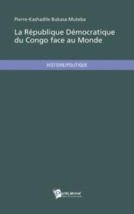 Pierre-Kashadile Bukasa-Muteba - La république démocratique du Congo face au monde - Etat des lieux et rétrospective d'une corporation diplomatique.