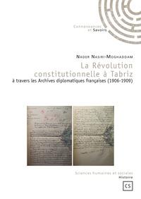 Nader Nasiri-Moghaddam - La Révolution constitutionnelle à Tabriz à travers les Archives diplomatiques françaises (1906-1909).