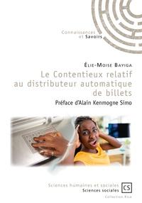Elie-Moïse Bayiga - Le contentieux relatif au distributeur automatique de billets - Etudes de cas, impacts et perspectives.