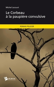 Michel Lecourt - Le corbeau à la paupière convulsive.