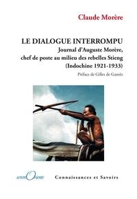 Claude Morère - Le dialogue interrompu - Journal d'Auguste Morère, chef de poste au milieu des rebelles Stieng (Indochine 1921-1933).