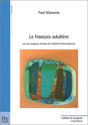 Paul Wijnands - Le français adultère - Ou Les langues mixtes de l'altérité francophone.