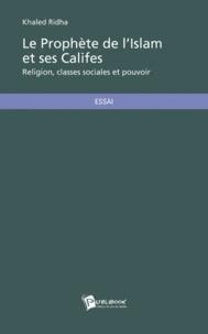 Khaled Ridha - Le Prophète de l'Islam et ses Califes - Religion, classes sociales et pouvoir : Analyse économique, social et politique de la société arabe au débuts de l'Islam (610-661).