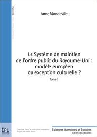 Anne Mandeville - Le système de maintien de l'ordre public au Royaume-Uni : modèle européen ou exception culturelle ? - Tome 1.