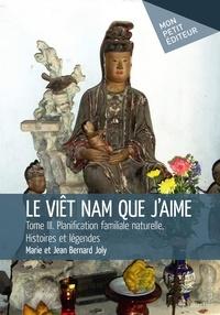 Jean Bernard Joly et Marie Joly - Le Viêt Nam que j'aime Tome 3 : Planification familiale naturelle, histoires et légendes.