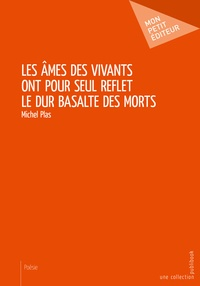 Michel Plas - Les âmes des vivants ont pour seul reflet le dur basalte des morts.