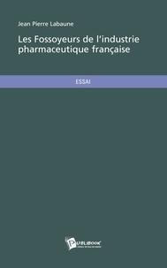 Jean-Pierre Labaune - Les fossoyeurs de l'industrie pharmaceutique française.