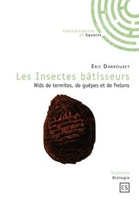 Eric Darrouzet - Les Insectes bâtisseurs - Nids de termites, de guêpes et de frelons.