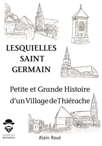 Alain Roué - Lesquielles-Saint-Germain - Petite et grande histoire d'un village de Thiérache.